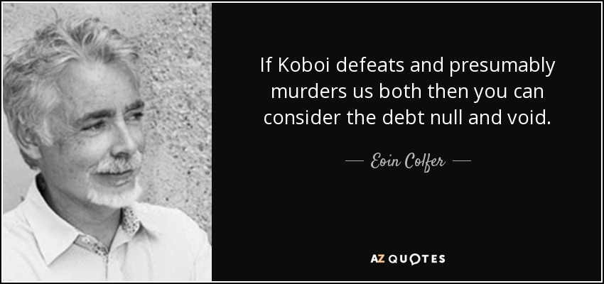 If Koboi defeats and presumably murders us both then you can consider the debt null and void. - Eoin Colfer
