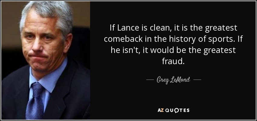 If Lance is clean, it is the greatest comeback in the history of sports. If he isn't, it would be the greatest fraud. - Greg LeMond