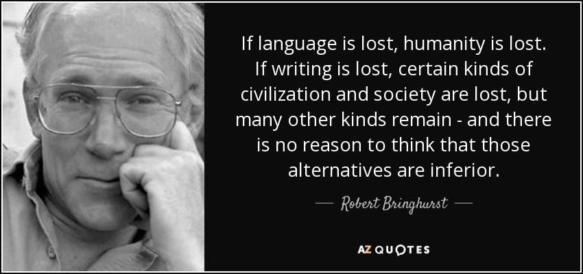 If language is lost, humanity is lost. If writing is lost, certain kinds of civilization and society are lost, but many other kinds remain - and there is no reason to think that those alternatives are inferior. - Robert Bringhurst