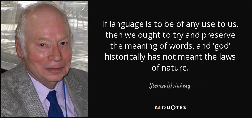 If language is to be of any use to us, then we ought to try and preserve the meaning of words, and 'god' historically has not meant the laws of nature. - Steven Weinberg