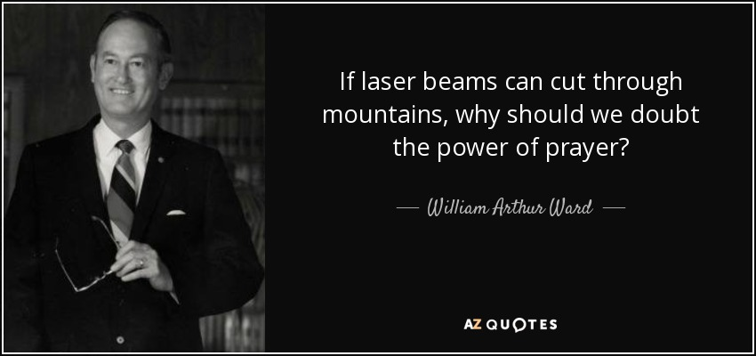 If laser beams can cut through mountains, why should we doubt the power of prayer? - William Arthur Ward