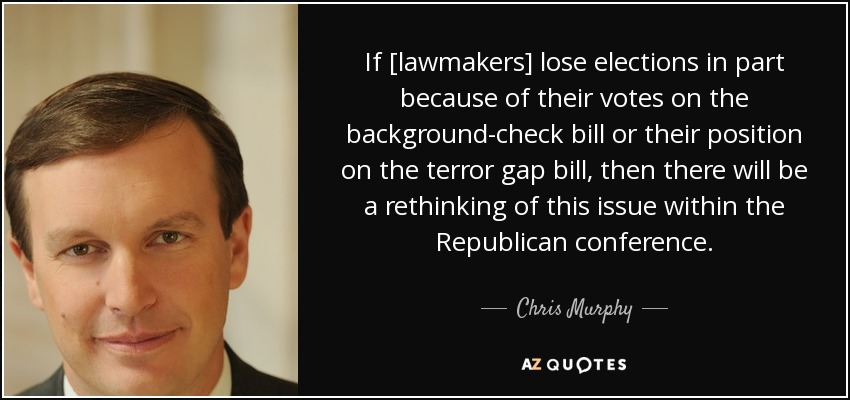 If [lawmakers] lose elections in part because of their votes on the background-check bill or their position on the terror gap bill, then there will be a rethinking of this issue within the Republican conference. - Chris Murphy