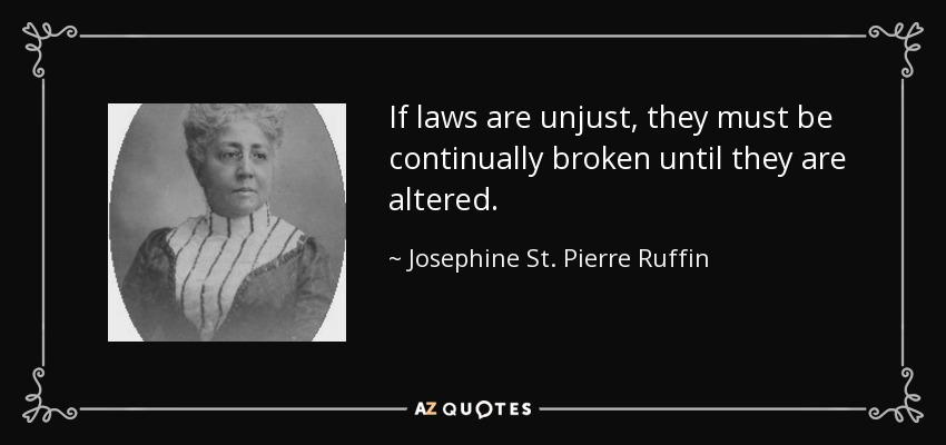 If laws are unjust, they must be continually broken until they are altered. - Josephine St. Pierre Ruffin