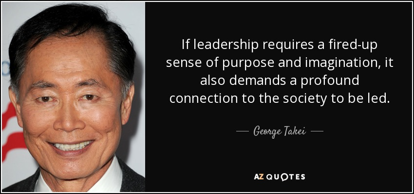 If leadership requires a fired-up sense of purpose and imagination, it also demands a profound connection to the society to be led. - George Takei