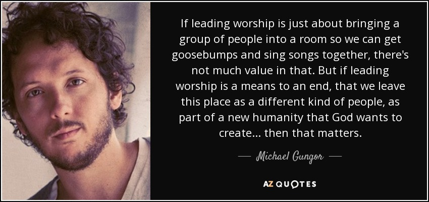If leading worship is just about bringing a group of people into a room so we can get goosebumps and sing songs together, there's not much value in that. But if leading worship is a means to an end, that we leave this place as a different kind of people, as part of a new humanity that God wants to create... then that matters. - Michael Gungor