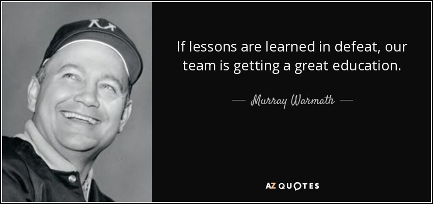 If lessons are learned in defeat, our team is getting a great education. - Murray Warmath