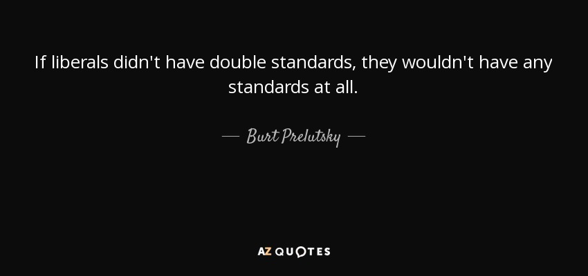 If liberals didn't have double standards, they wouldn't have any standards at all. - Burt Prelutsky
