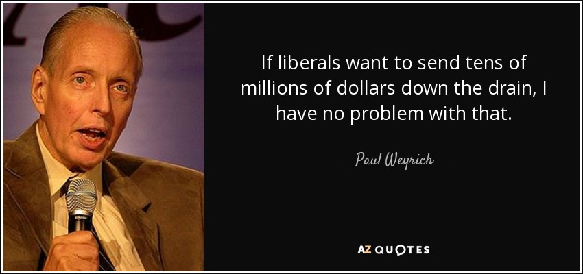 If liberals want to send tens of millions of dollars down the drain, I have no problem with that. - Paul Weyrich