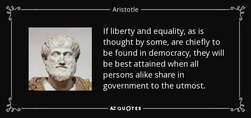 If liberty and equality, as is thought by some, are chiefly to be found in democracy, they will be best attained when all persons alike share in government to the utmost. - Aristotle