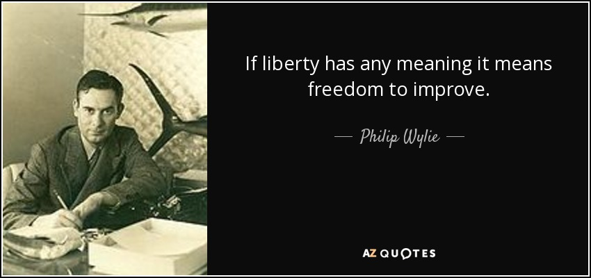 If liberty has any meaning it means freedom to improve. - Philip Wylie