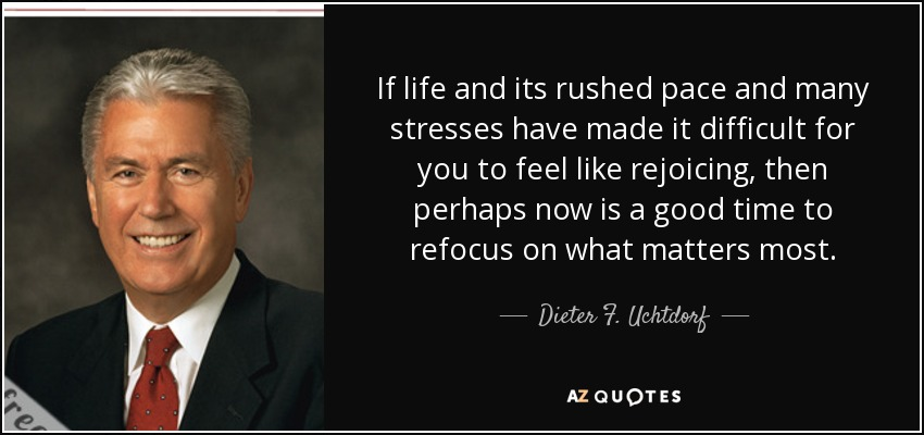 If life and its rushed pace and many stresses have made it difficult for you to feel like rejoicing, then perhaps now is a good time to refocus on what matters most. - Dieter F. Uchtdorf