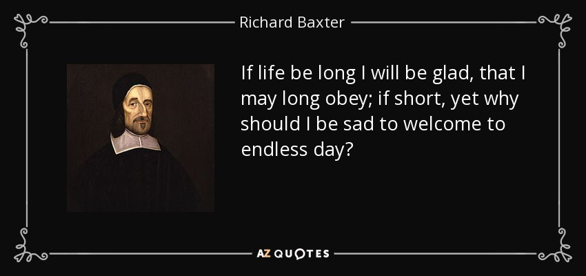 If life be long I will be glad, that I may long obey; if short, yet why should I be sad to welcome to endless day? - Richard Baxter