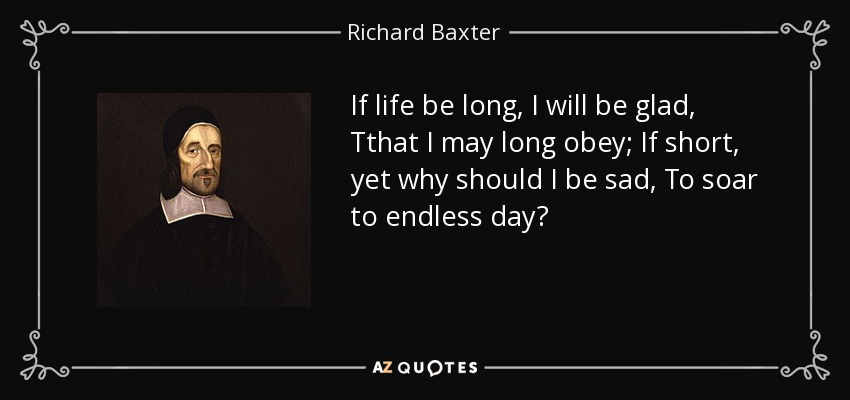 If life be long, I will be glad, Tthat I may long obey; If short, yet why should I be sad, To soar to endless day? - Richard Baxter