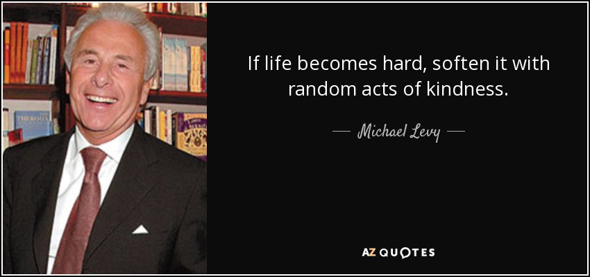 If life becomes hard, soften it with random acts of kindness. - Michael Levy, Baron Levy