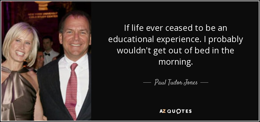 If life ever ceased to be an educational experience. I probably wouldn't get out of bed in the morning. - Paul Tudor Jones