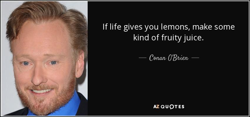 If life gives you lemons, make some kind of fruity juice. - Conan O'Brien