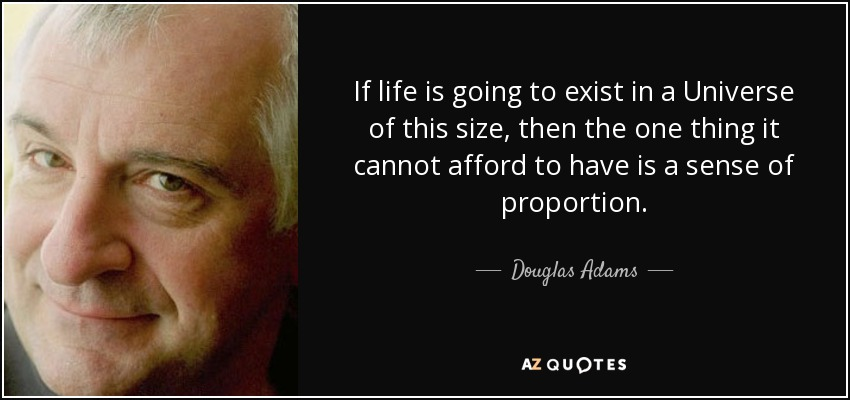 If life is going to exist in a Universe of this size, then the one thing it cannot afford to have is a sense of proportion. - Douglas Adams