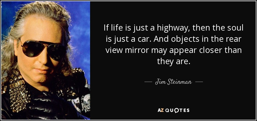 If life is just a highway, then the soul is just a car. And objects in the rear view mirror may appear closer than they are. - Jim Steinman