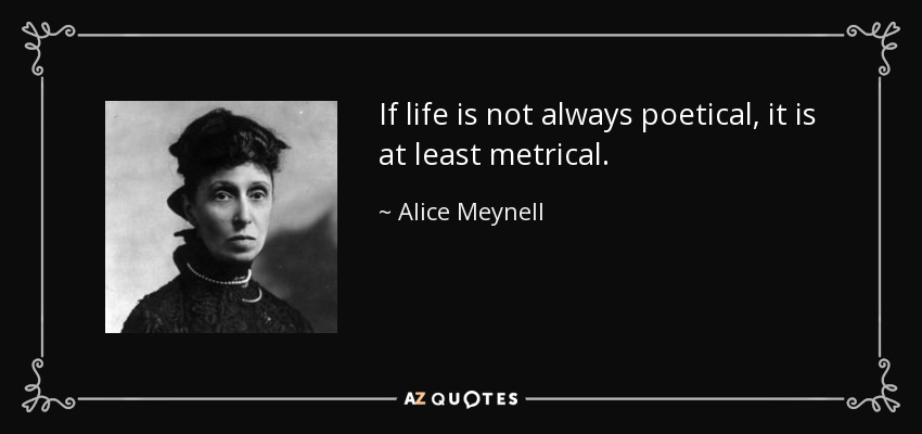 If life is not always poetical, it is at least metrical. - Alice Meynell