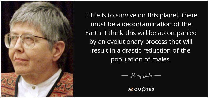 If life is to survive on this planet, there must be a decontamination of the Earth. I think this will be accompanied by an evolutionary process that will result in a drastic reduction of the population of males. - Mary Daly