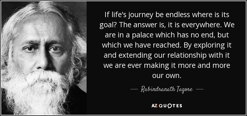 If life's journey be endless where is its goal? The answer is, it is everywhere. We are in a palace which has no end, but which we have reached. By exploring it and extending our relationship with it we are ever making it more and more our own. - Rabindranath Tagore