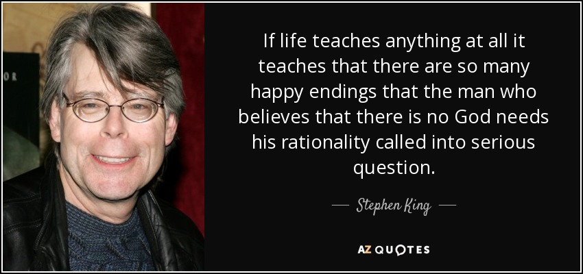 If life teaches anything at all it teaches that there are so many happy endings that the man who believes that there is no God needs his rationality called into serious question. - Stephen King