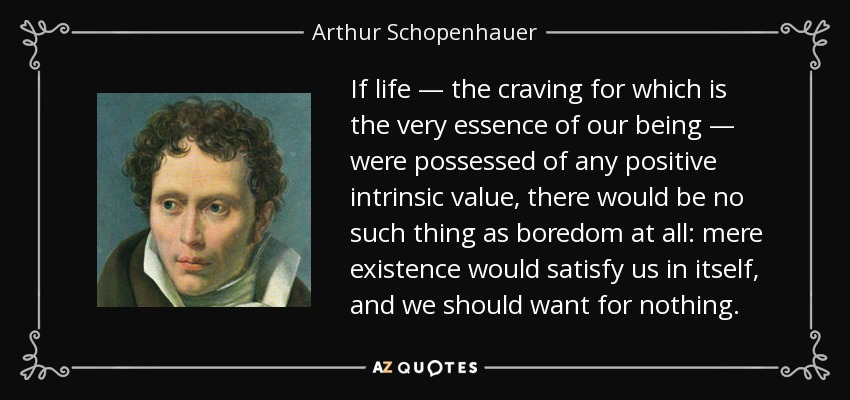 If life — the craving for which is the very essence of our being — were possessed of any positive intrinsic value, there would be no such thing as boredom at all: mere existence would satisfy us in itself, and we should want for nothing. - Arthur Schopenhauer