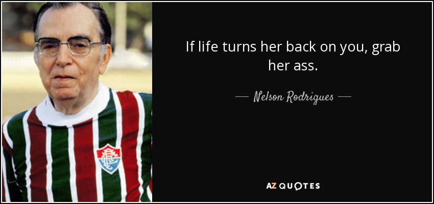 If life turns her back on you, grab her ass. - Nelson Rodrigues