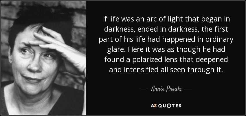 If life was an arc of light that began in darkness, ended in darkness, the first part of his life had happened in ordinary glare. Here it was as though he had found a polarized lens that deepened and intensified all seen through it. - Annie Proulx