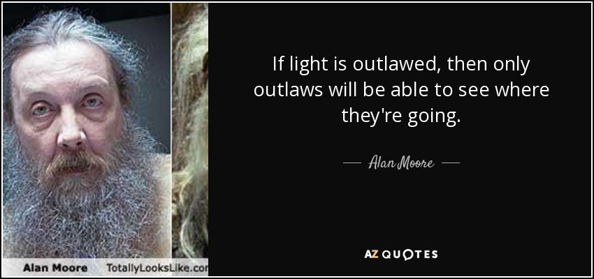 If light is outlawed, then only outlaws will be able to see where they're going. - Alan Moore