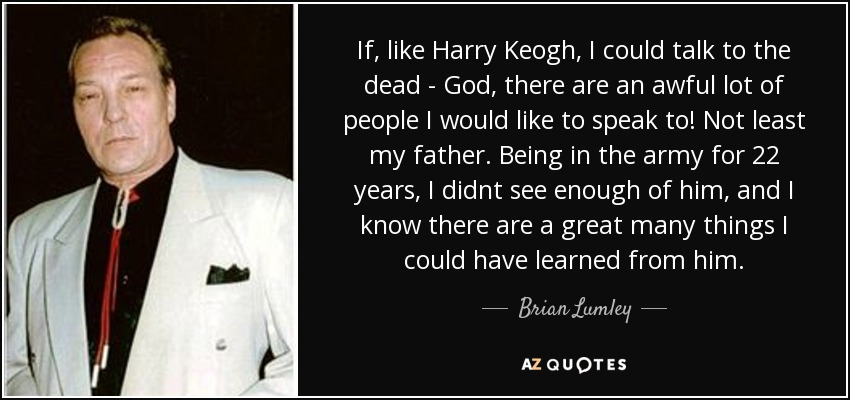 If, like Harry Keogh, I could talk to the dead - God, there are an awful lot of people I would like to speak to! Not least my father. Being in the army for 22 years, I didnt see enough of him, and I know there are a great many things I could have learned from him. - Brian Lumley
