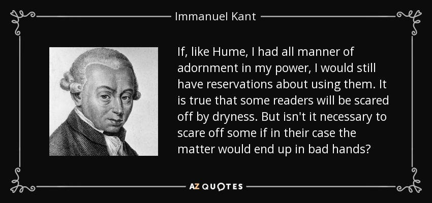 If, like Hume, I had all manner of adornment in my power, I would still have reservations about using them. It is true that some readers will be scared off by dryness. But isn't it necessary to scare off some if in their case the matter would end up in bad hands? - Immanuel Kant