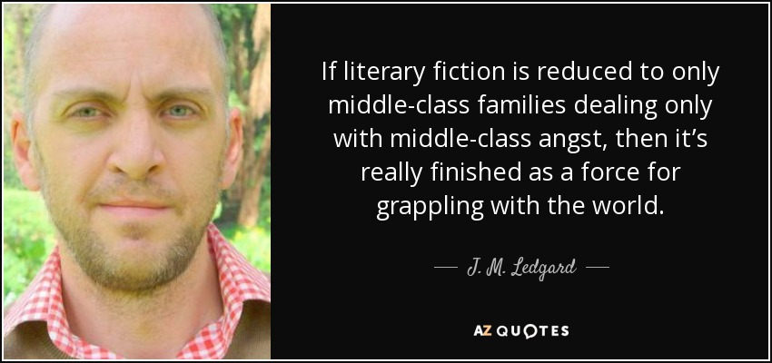 If literary fiction is reduced to only middle-class families dealing only with middle-class angst, then it's really finished as a force for grappling with the world. - J. M. Ledgard