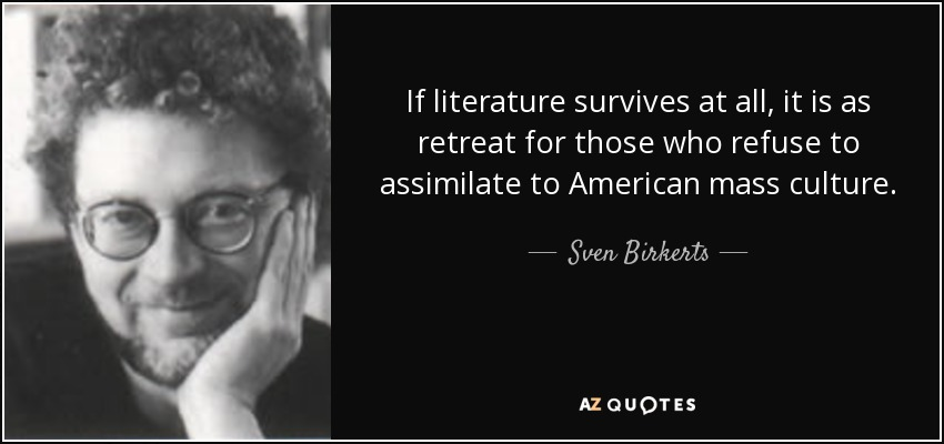 If literature survives at all, it is as retreat for those who refuse to assimilate to American mass culture. - Sven Birkerts