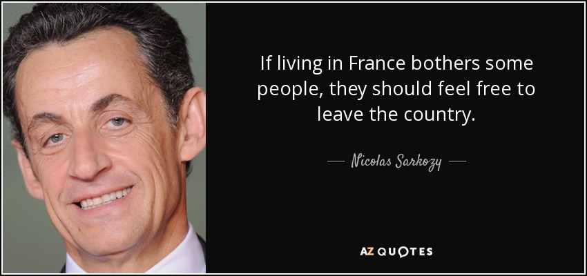 If living in France bothers some people, they should feel free to leave the country. - Nicolas Sarkozy