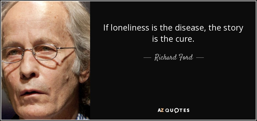 If loneliness is the disease, the story is the cure. - Richard Ford