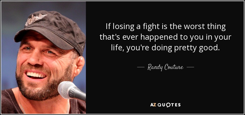 If losing a fight is the worst thing that's ever happened to you in your life, you're doing pretty good. - Randy Couture