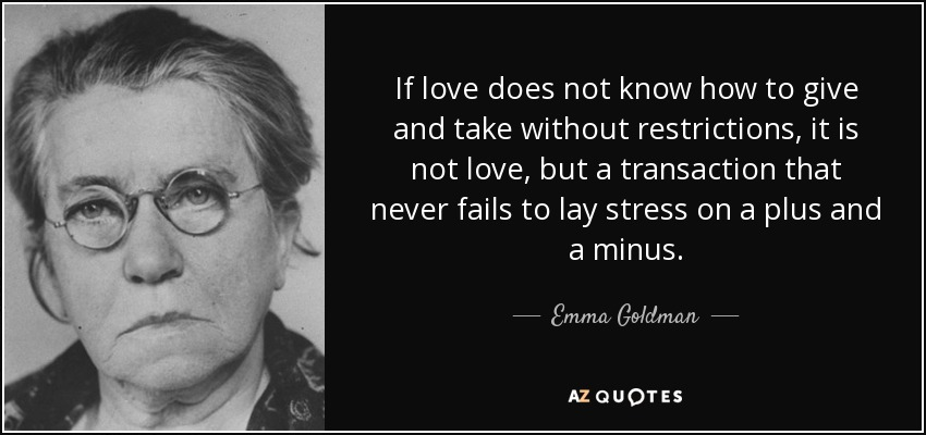 If love does not know how to give and take without restrictions, it is not love, but a transaction that never fails to lay stress on a plus and a minus. - Emma Goldman