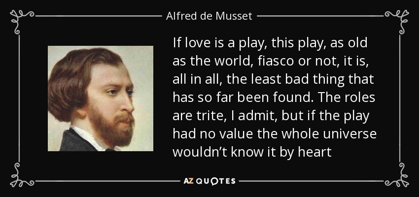 If love is a play, this play, as old as the world, fiasco or not, it is, all in all, the least bad thing that has so far been found. The roles are trite, I admit, but if the play had no value the whole universe wouldn't know it by heart - Alfred de Musset