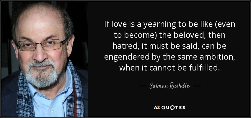 If love is a yearning to be like (even to become) the beloved, then hatred, it must be said, can be engendered by the same ambition, when it cannot be fulfilled. - Salman Rushdie