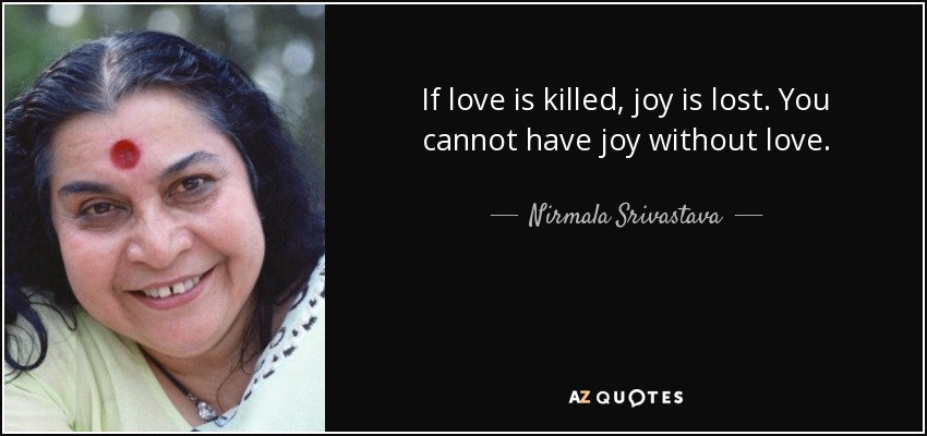 If love is killed, joy is lost. You cannot have joy without love. - Nirmala Srivastava