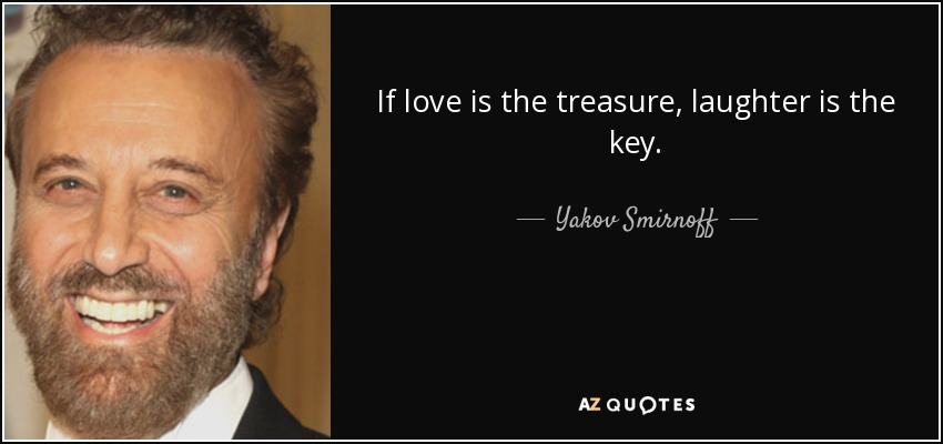 If love is the treasure, laughter is the key. - Yakov Smirnoff