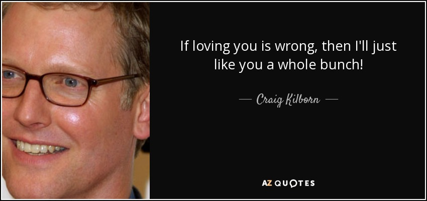 If loving you is wrong, then I'll just like you a whole bunch! - Craig Kilborn