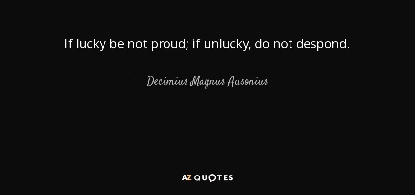 If lucky be not proud; if unlucky, do not despond. - Decimius Magnus Ausonius