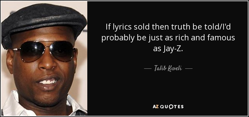 If lyrics sold then truth be told/I'd probably be just as rich and famous as Jay-Z. - Talib Kweli