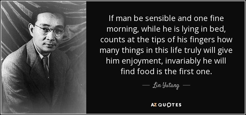 If man be sensible and one fine morning, while he is lying in bed, counts at the tips of his fingers how many things in this life truly will give him enjoyment, invariably he will find food is the first one. - Lin Yutang