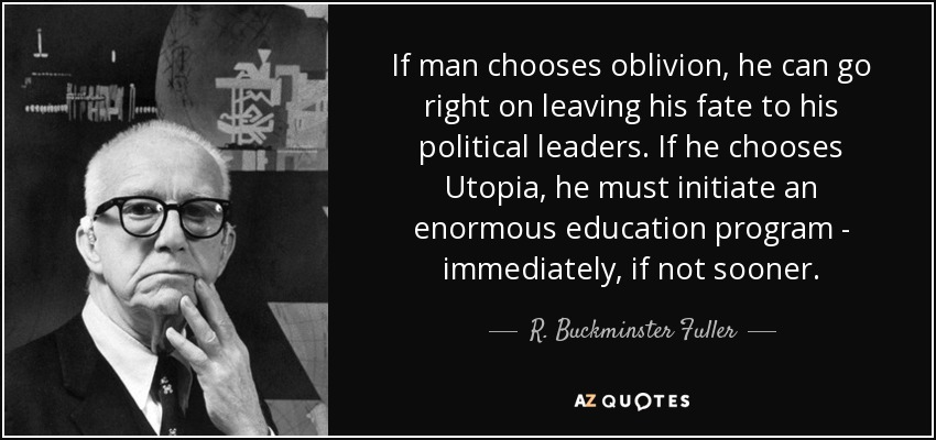 If man chooses oblivion, he can go right on leaving his fate to his political leaders. If he chooses Utopia, he must initiate an enormous education program - immediately, if not sooner. - R. Buckminster Fuller