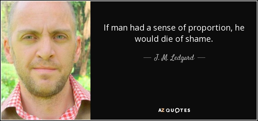 If man had a sense of proportion, he would die of shame. - J. M. Ledgard