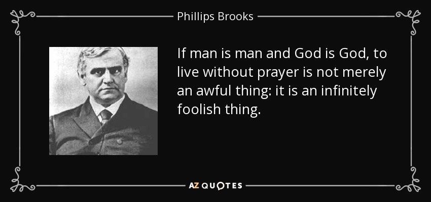 If man is man and God is God, to live without prayer is not merely an awful thing: it is an infinitely foolish thing. - Phillips Brooks