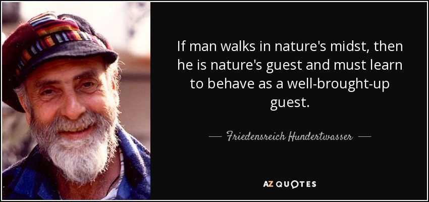 If man walks in nature's midst, then he is nature's guest and must learn to behave as a well-brought-up guest. - Friedensreich Hundertwasser